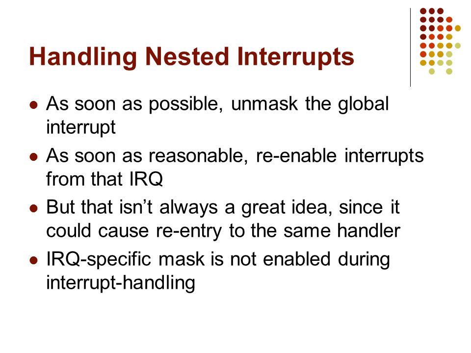 Handling Nested Interrupts As soon as possible, unmask the global interrupt As soon as reasonable, re-enable interrupts from that IRQ But that isnt al