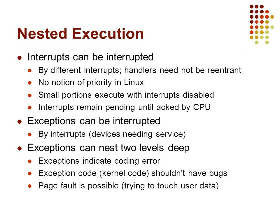 Nested Execution Interrupts can be interrupted By different interrupts; handlers need not be reentrant No notion of priority in Linux Small portions e