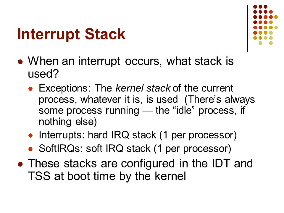 Interrupt Stack When an interrupt occurs, what stack is used? Exceptions: The kernel stack of the current process, whatever it is, is used (Theres alw
