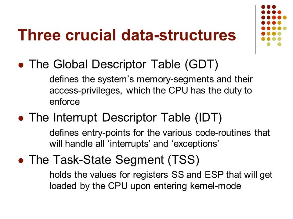 Three crucial data-structures The Global Descriptor Table (GDT) defines the systems memory-segments and their access-privileges, which the CPU has the