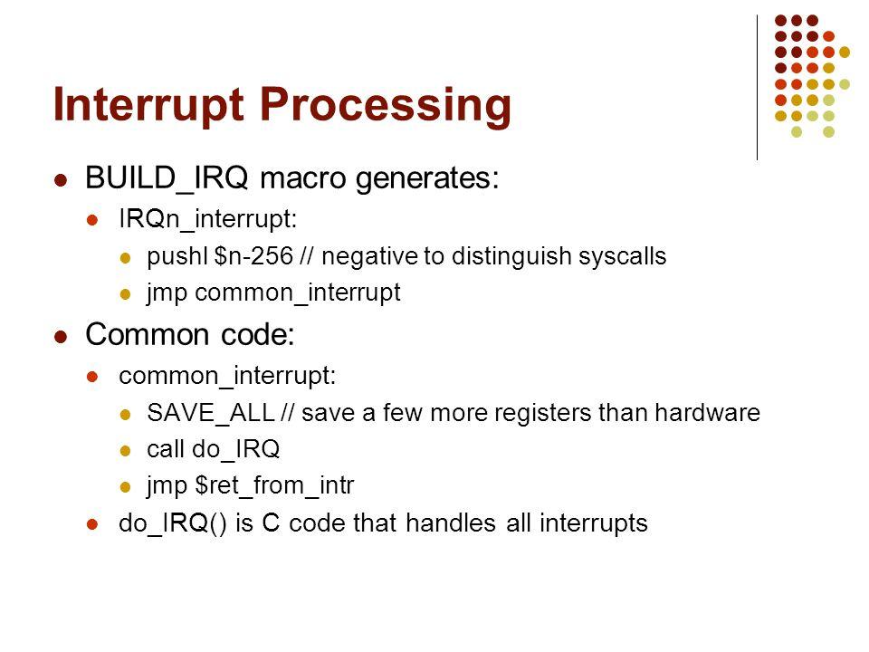 Interrupt Processing BUILD_IRQ macro generates: IRQn_interrupt: pushl $n-256 // negative to distinguish syscalls jmp common_interrupt Common code: com