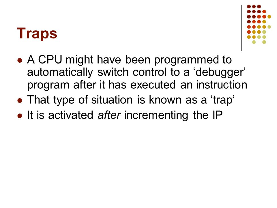 Traps A CPU might have been programmed to automatically switch control to a debugger program after it has executed an instruction That type of situati