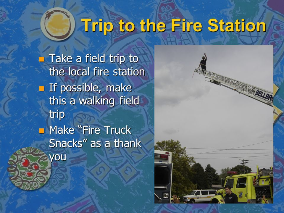 Trip to the Fire Station n Take a field trip to the local fire station n If possible, make this a walking field trip n Make Fire Truck Snacks as a tha