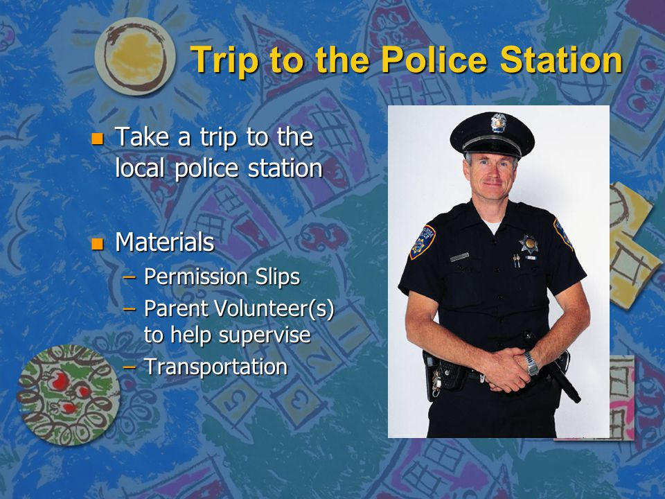 Trip to the Police Station n Take a trip to the local police station n Materials –Permission Slips –Parent Volunteer(s) to help supervise –Transportat
