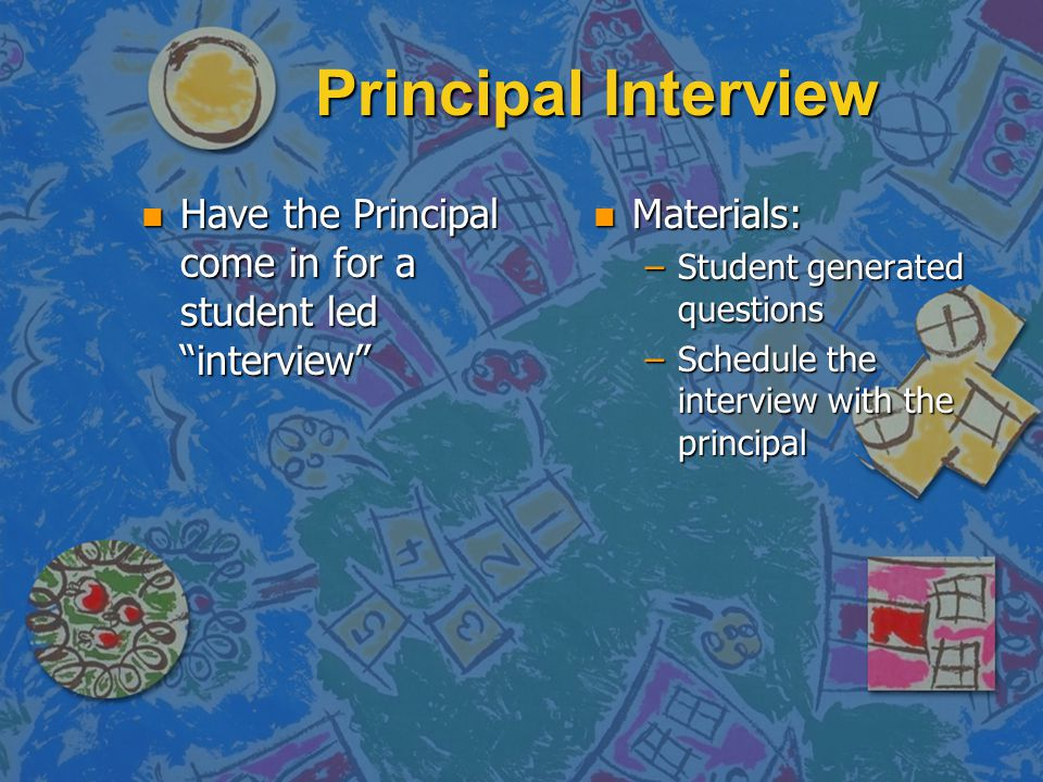 Principal Interview Principal Interview n Have the Principal come in for a student led interview n Materials: –Student generated questions –Schedule the interview with the principal