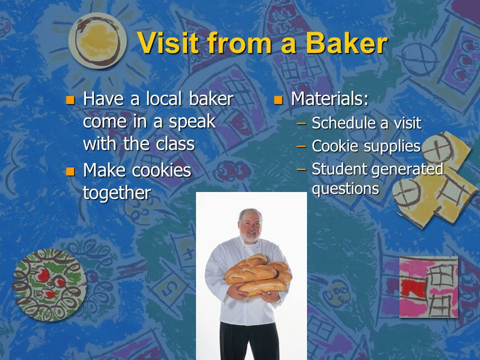 Visit from a Baker n Have a local baker come in a speak with the class n Make cookies together n Materials: –Schedule a visit –Cookie supplies –Student generated questions