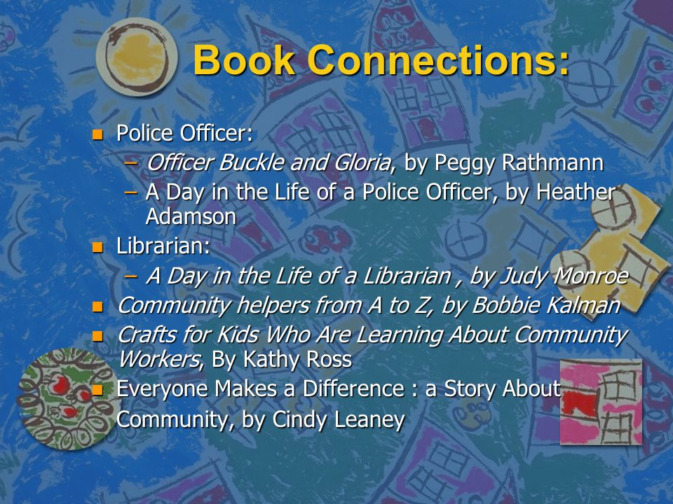 Book Connections: n Police Officer: –Officer Buckle and Gloria, by Peggy Rathmann –A Day in the Life of a Police Officer, by Heather Adamson n Librarian: –A Day in the Life of a Librarian, by Judy Monroe n Community helpers from A to Z, by Bobbie Kalman n Crafts for Kids Who Are Learning About Community Workers, By Kathy Ross n Everyone Makes a Difference : a Story About Community, by Cindy Leaney