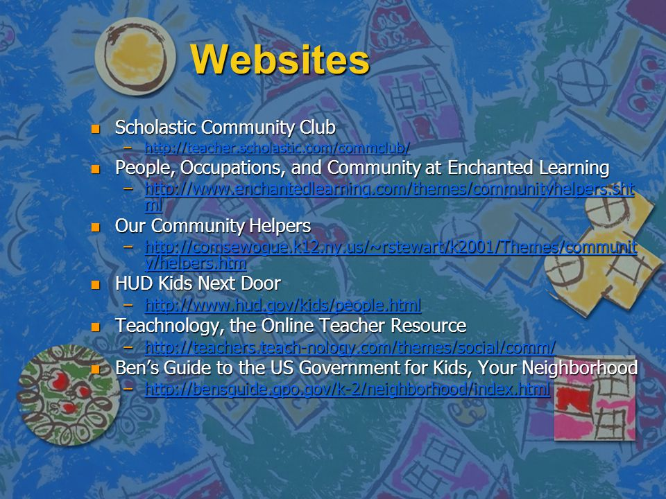 Websites n Scholastic Community Club –http://teacher.scholastic.com/commclub/ http://teacher.scholastic.com/commclub/ n People, Occupations, and Community at Enchanted Learning –http://www.enchantedlearning.com/themes/communityhelpers.sht ml http://www.enchantedlearning.com/themes/communityhelpers.sht mlhttp://www.enchantedlearning.com/themes/communityhelpers.sht ml n Our Community Helpers –http://comsewogue.k12.ny.us/~rstewart/k2001/Themes/communit y/helpers.htm http://comsewogue.k12.ny.us/~rstewart/k2001/Themes/communit y/helpers.htmhttp://comsewogue.k12.ny.us/~rstewart/k2001/Themes/communit y/helpers.htm n HUD Kids Next Door –http://www.hud.gov/kids/people.html http://www.hud.gov/kids/people.html n Teachnology, the Online Teacher Resource –http://teachers.teach-nology.com/themes/social/comm/ http://teachers.teach-nology.com/themes/social/comm/ n Bens Guide to the US Government for Kids, Your Neighborhood –http://bensguide.gpo.gov/k-2/neighborhood/index.html http://bensguide.gpo.gov/k-2/neighborhood/index.html