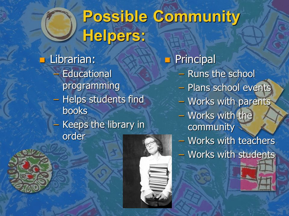 Possible Community Helpers: n Librarian: –Educational programming –Helps students find books –Keeps the library in order n Principal –Runs the school –Plans school events –Works with parents –Works with the community –Works with teachers –Works with students