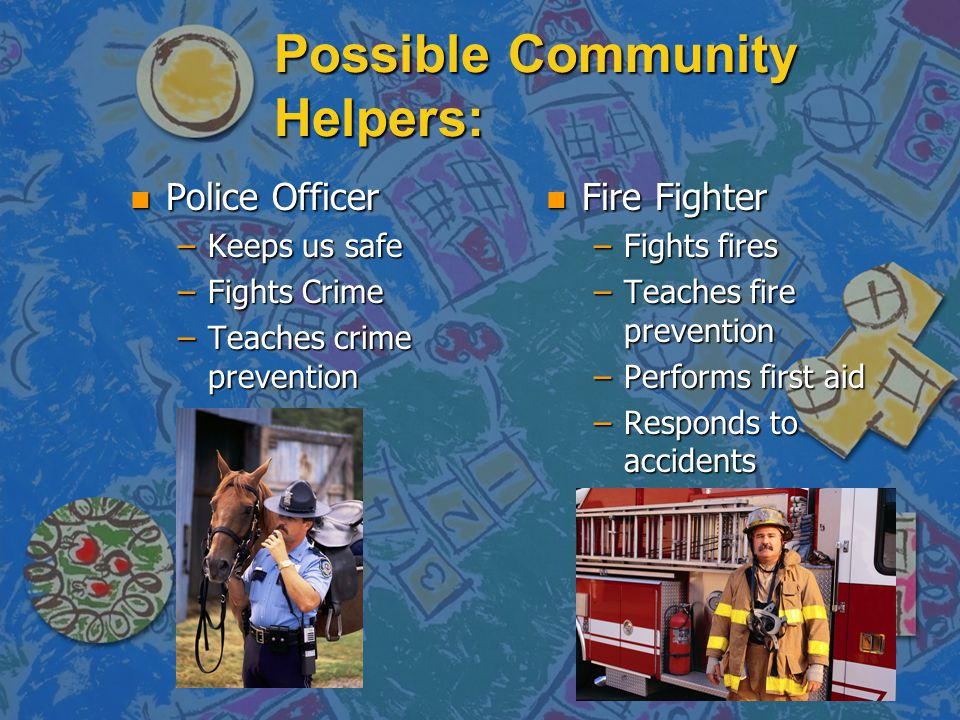 Possible Community Helpers: n Police Officer –Keeps us safe –Fights Crime –Teaches crime prevention n Fire Fighter –Fights fires –Teaches fire prevention –Performs first aid –Responds to accidents