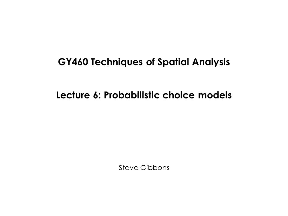 GY460 Techniques of Spatial Analysis Steve Gibbons Lecture 6: Probabilistic choice models