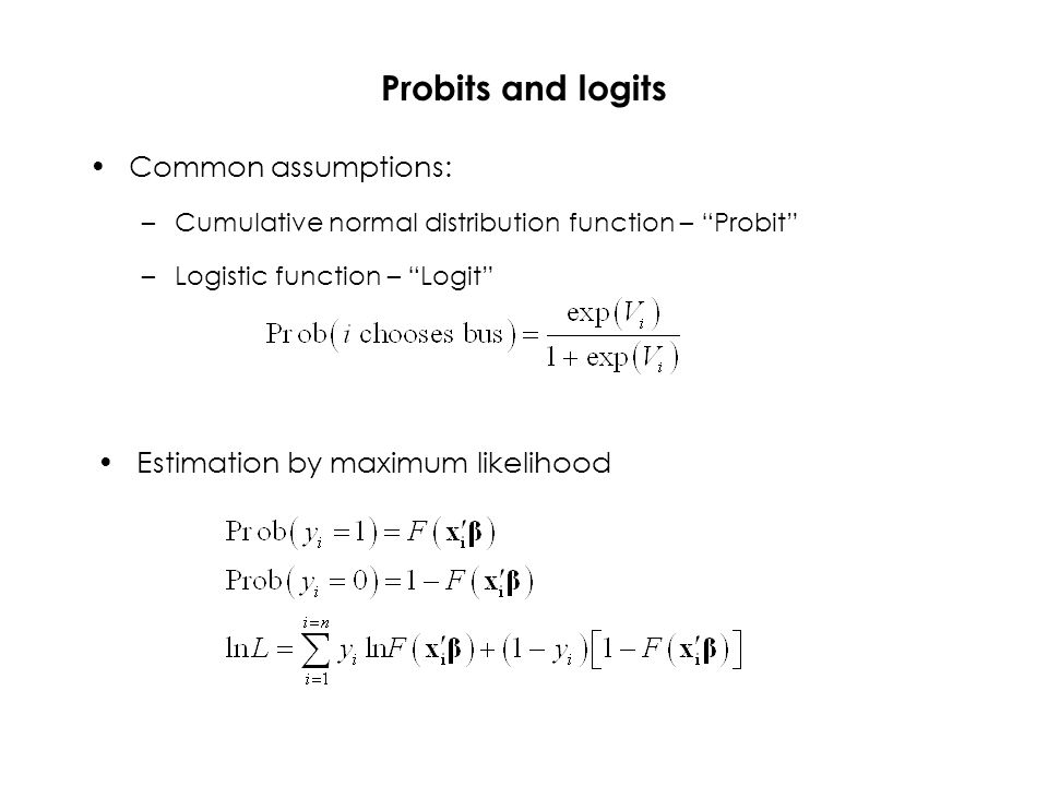 Probits and logits Common assumptions: –Cumulative normal distribution function – Probit –Logistic function – Logit Estimation by maximum likelihood