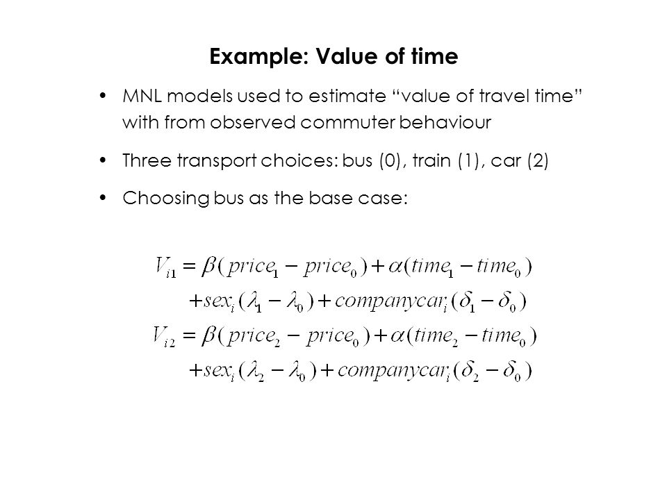 Example: Value of time MNL models used to estimate value of travel time with from observed commuter behaviour Three transport choices: bus (0), train (1), car (2) Choosing bus as the base case: