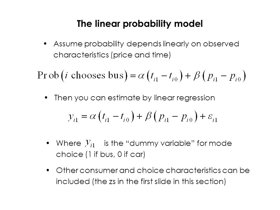 The linear probability model Assume probability depends linearly on observed characteristics (price and time) Then you can estimate by linear regression Where is the dummy variable for mode choice (1 if bus, 0 if car) Other consumer and choice characteristics can be included (the zs in the first slide in this section)