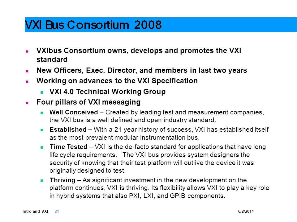6/2/2014Intro and VXI 21 VXIbus Consortium owns, develops and promotes the VXI standard New Officers, Exec. Director, and members in last two years Wo