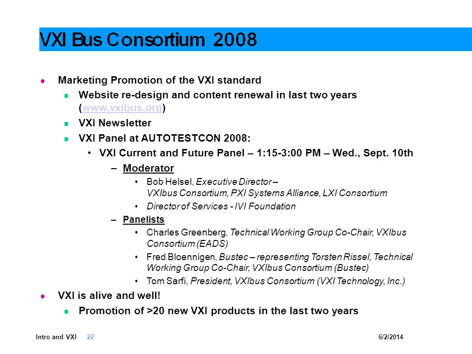 6/2/2014Intro and VXI 22 Marketing Promotion of the VXI standard Website re-design and content renewal in last two years (www.vxibus.org)www.vxibus.org VXI Newsletter VXI Panel at AUTOTESTCON 2008: VXI Current and Future Panel – 1:15-3:00 PM – Wed., Sept.