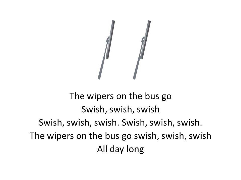 The wipers on the bus go Swish, swish, swish Swish, swish, swish.