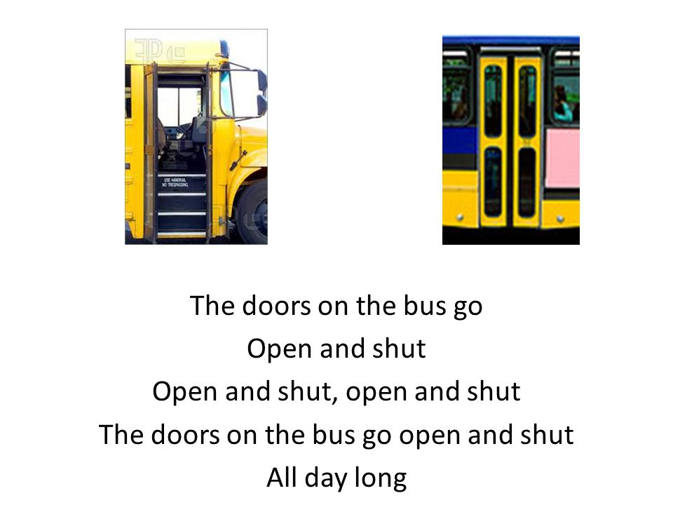 The doors on the bus go Open and shut Open and shut, open and shut The doors on the bus go open and shut All day long