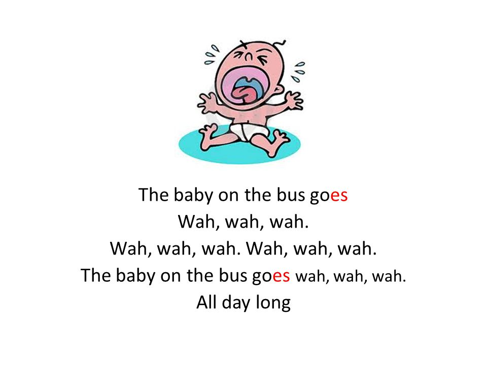 The baby on the bus goes Wah, wah, wah. The baby on the bus goes wah, wah, wah. All day long