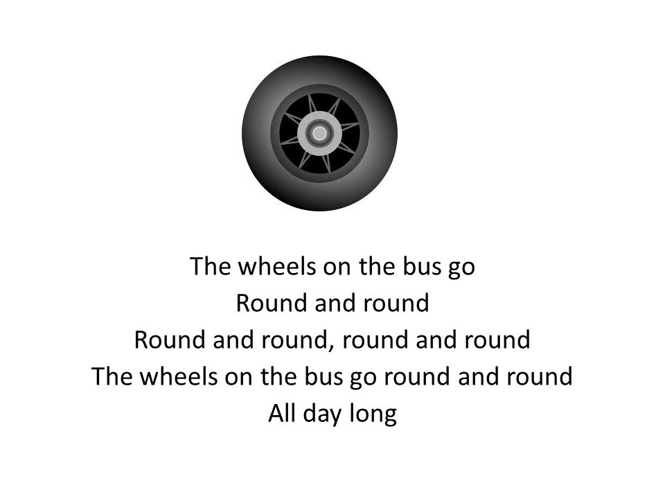 The wheels on the bus go Round and round Round and round, round and round The wheels on the bus go round and round All day long