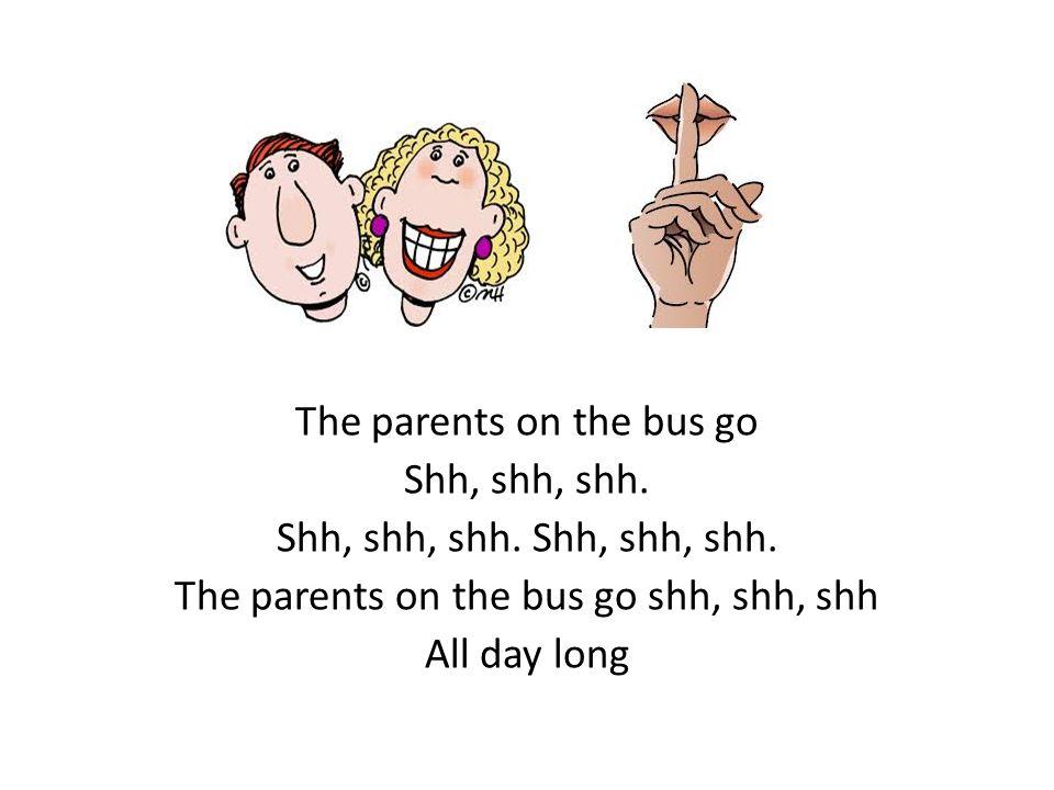 The parents on the bus go Shh, shh, shh. The parents on the bus go shh, shh, shh All day long