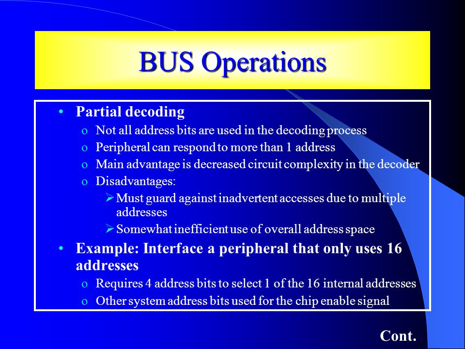 BUS Operations Partial decoding oNot all address bits are used in the decoding process oPeripheral can respond to more than 1 address oMain advantage is decreased circuit complexity in the decoder oDisadvantages: Must guard against inadvertent accesses due to multiple addresses Somewhat inefficient use of overall address space Example: Interface a peripheral that only uses 16 addresses oRequires 4 address bits to select 1 of the 16 internal addresses oOther system address bits used for the chip enable signal Cont.