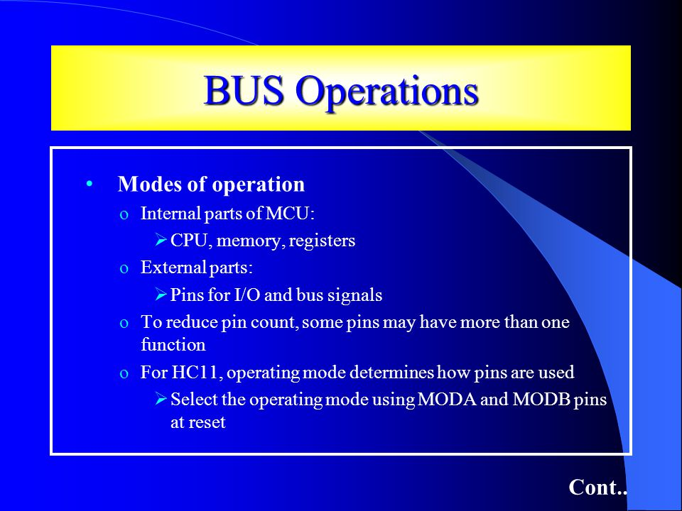 BUS Operations Modes of operation oInternal parts of MCU: CPU, memory, registers oExternal parts: Pins for I/O and bus signals oTo reduce pin count, some pins may have more than one function oFor HC11, operating mode determines how pins are used Select the operating mode using MODA and MODB pins at reset Cont..