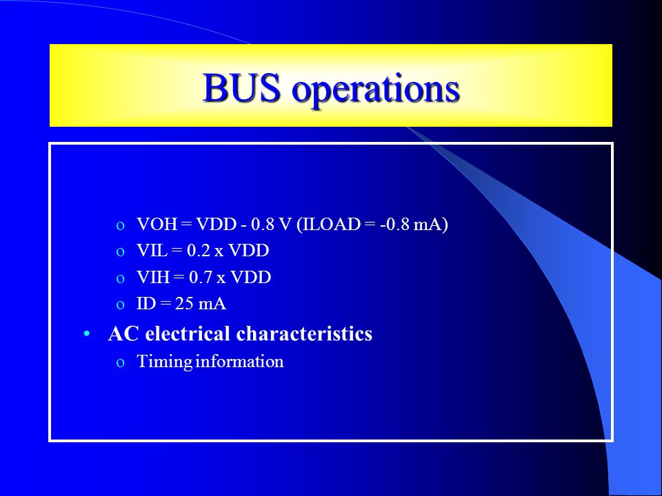 BUS operations oVOH = VDD - 0.8 V (ILOAD = -0.8 mA) oVIL = 0.2 x VDD oVIH = 0.7 x VDD oID = 25 mA AC electrical characteristics oTiming information