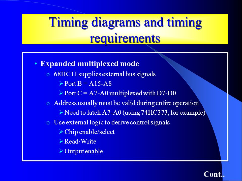 Timing diagrams and timing requirements Expanded multiplexed mode o68HC11 supplies external bus signals Port B = A15-A8 Port C = A7-A0 multiplexed with D7-D0 oAddress usually must be valid during entire operation Need to latch A7-A0 (using 74HC373, for example) oUse external logic to derive control signals Chip enable/select Read/Write Output enable Cont..