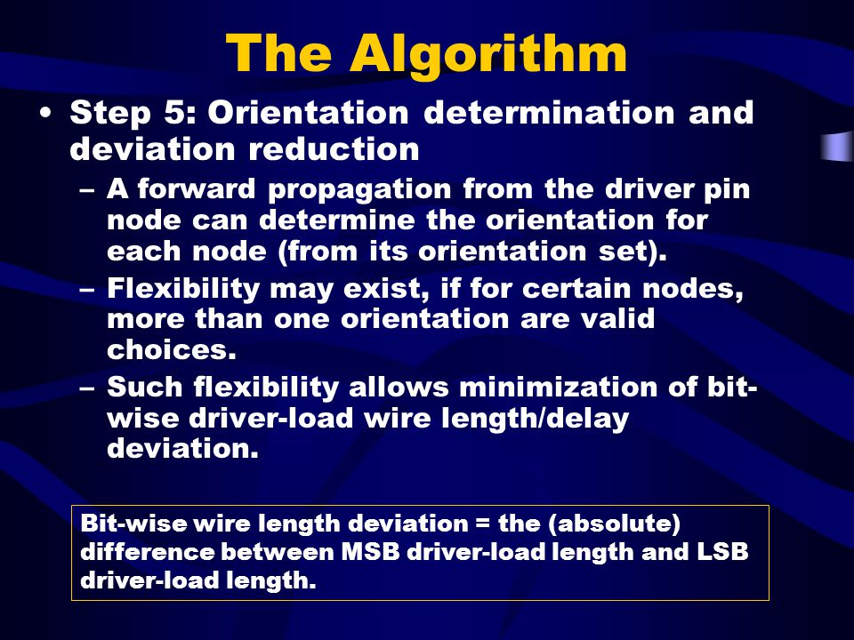 The Algorithm Step 5: Orientation determination and deviation reduction –A forward propagation from the driver pin node can determine the orientation for each node (from its orientation set).