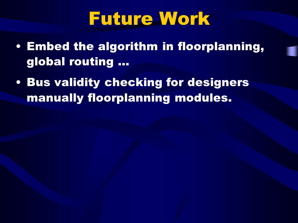 Future Work Embed the algorithm in floorplanning, global routing … Bus validity checking for designers manually floorplanning modules.