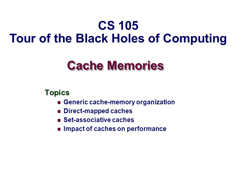 – 2 – CS105 New Topic: Cache Buffer, between processor and memory Buffer, between processor and memory Often several levels of caches Small but fast Small but fast Old values will be removed from cache to make space for new values Capitalizes on spatial locality and temporal locality Capitalizes on spatial locality and temporal locality Spatial locality: If a value is used, nearby values are likely to be used Temporal locality: If a value is used, it is likely to be used again soon.