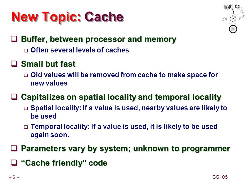 – 2 – CS105 New Topic: Cache Buffer, between processor and memory Buffer, between processor and memory Often several levels of caches Small but fast S