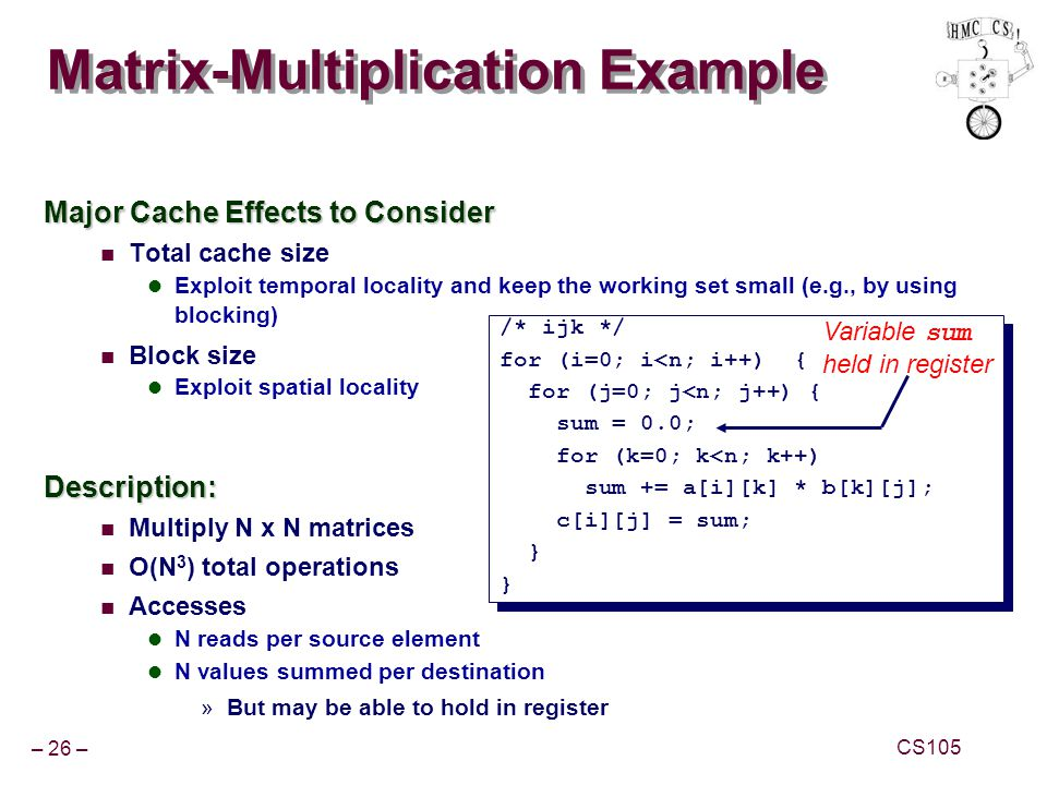 – 26 – CS105 Matrix-Multiplication Example Major Cache Effects to Consider Total cache size Exploit temporal locality and keep the working set small (