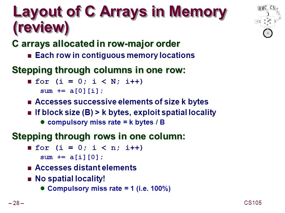 – 28 – CS105 Layout of C Arrays in Memory (review) C arrays allocated in row-major order Each row in contiguous memory locations Stepping through colu