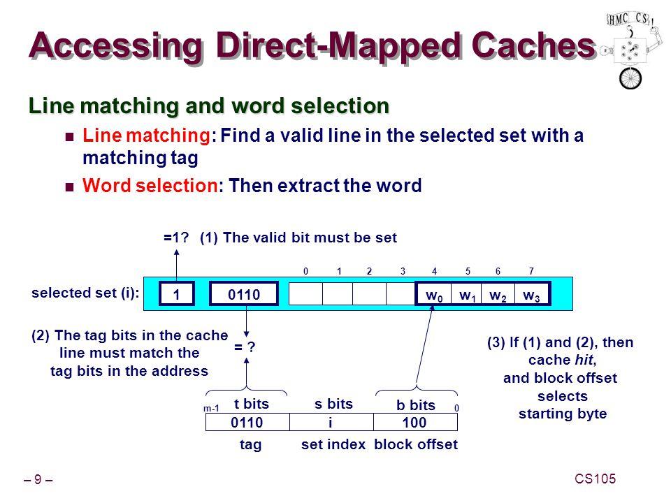 – 10 – CS105 Direct-Mapped Cache Simulation M=16 addressable bytes, B=2 bytes/block, S=4 sets, E=1 entry/set Address trace (reads): 0 [0000 2 ], 1 [0001 2 ], 13 [1101 2 ], 8 [1000 2 ], 0 [0000 2 ] x t=1s=2b=1 xxx 10m[1] m[0] vtagdata 0 [0000 2 ] (miss) (1) 10m[1] m[0] vtagdata 11m[13] m[12] 13 [1101 2 ] (miss) (3) 11m[9] m[8] vtagdata 8 [1000 2 ] (miss) (4) 10m[1] m[0] vtagdata 11m[13] m[12] 0 [0000 2 ] (miss) (5) 0M[0-1]1 1M[12-13]1 1M[8-9]1 1M[12-13]1 0M[0-1]1 1M[12-13]1 0M[0-1]1