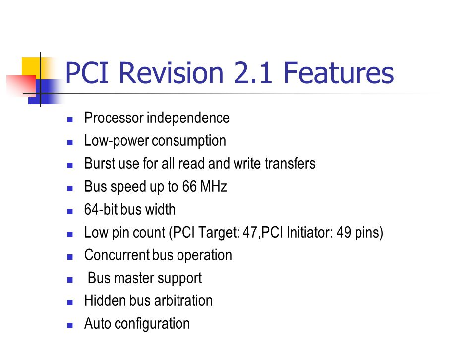 PCI Revision 2.1 Features Processor independence Low-power consumption Burst use for all read and write transfers Bus speed up to 66 MHz 64-bit bus wi