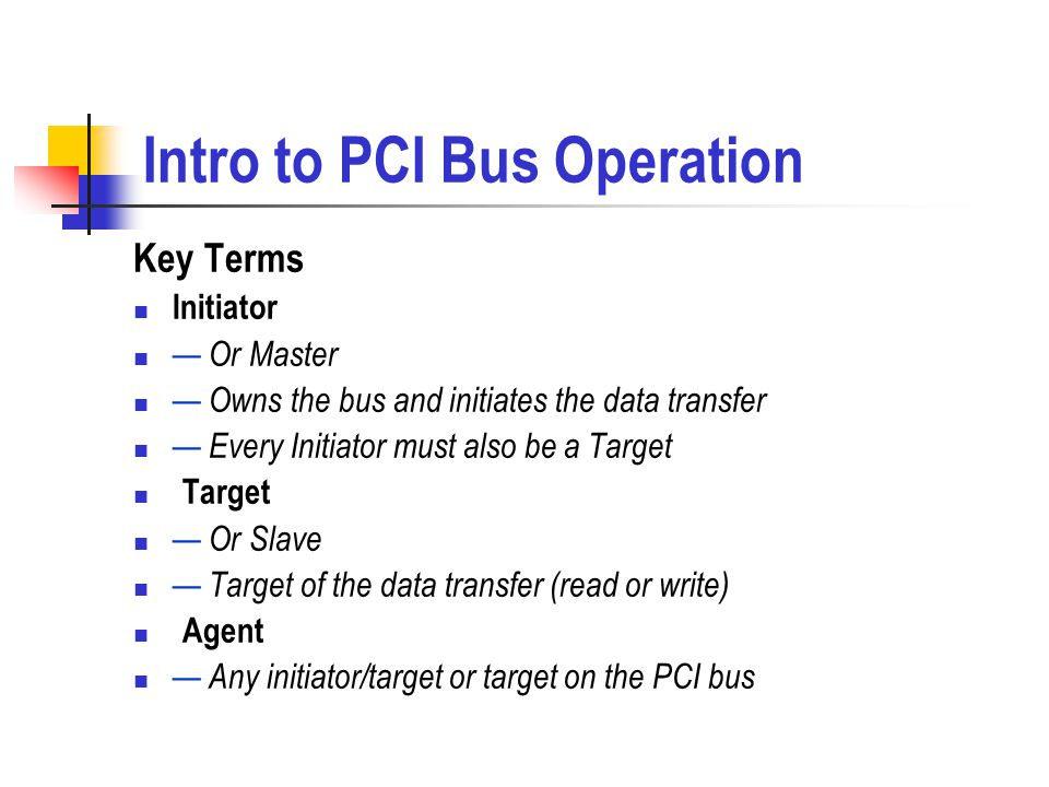 Intro to PCI Bus Operation Key Terms Initiator Or Master Owns the bus and initiates the data transfer Every Initiator must also be a Target Target Or