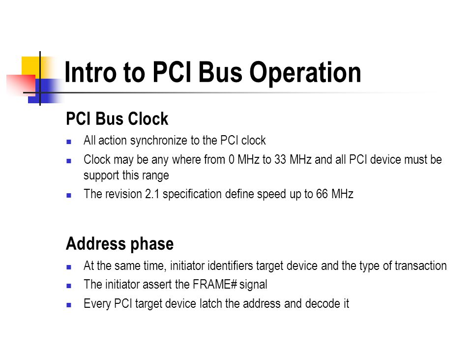 Intro to PCI Bus Operation PCI Bus Clock All action synchronize to the PCI clock Clock may be any where from 0 MHz to 33 MHz and all PCI device must b
