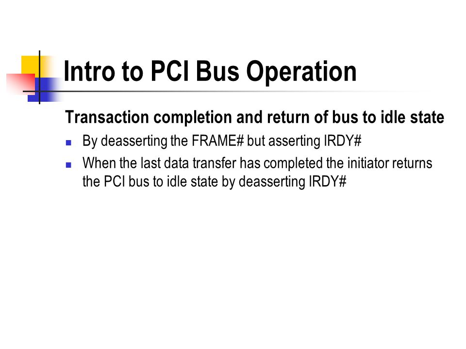 Intro to PCI Bus Operation Transaction completion and return of bus to idle state By deasserting the FRAME# but asserting IRDY# When the last data tra