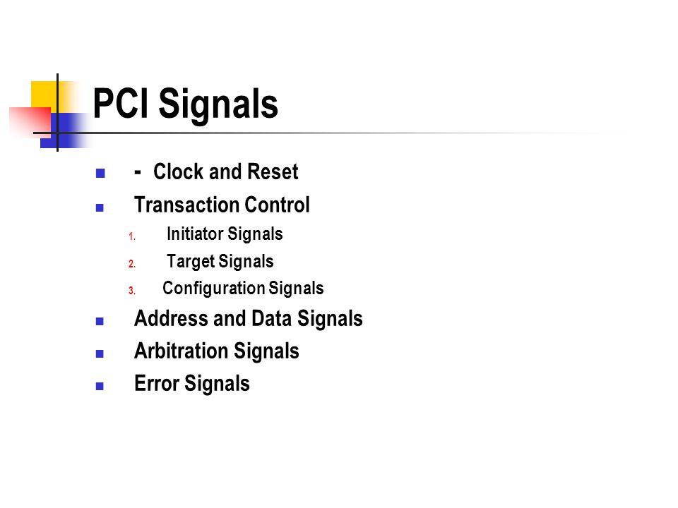 PCI Signals - Clock and Reset Transaction Control 1. Initiator Signals 2. Target Signals 3. Configuration Signals Address and Data Signals Arbitration