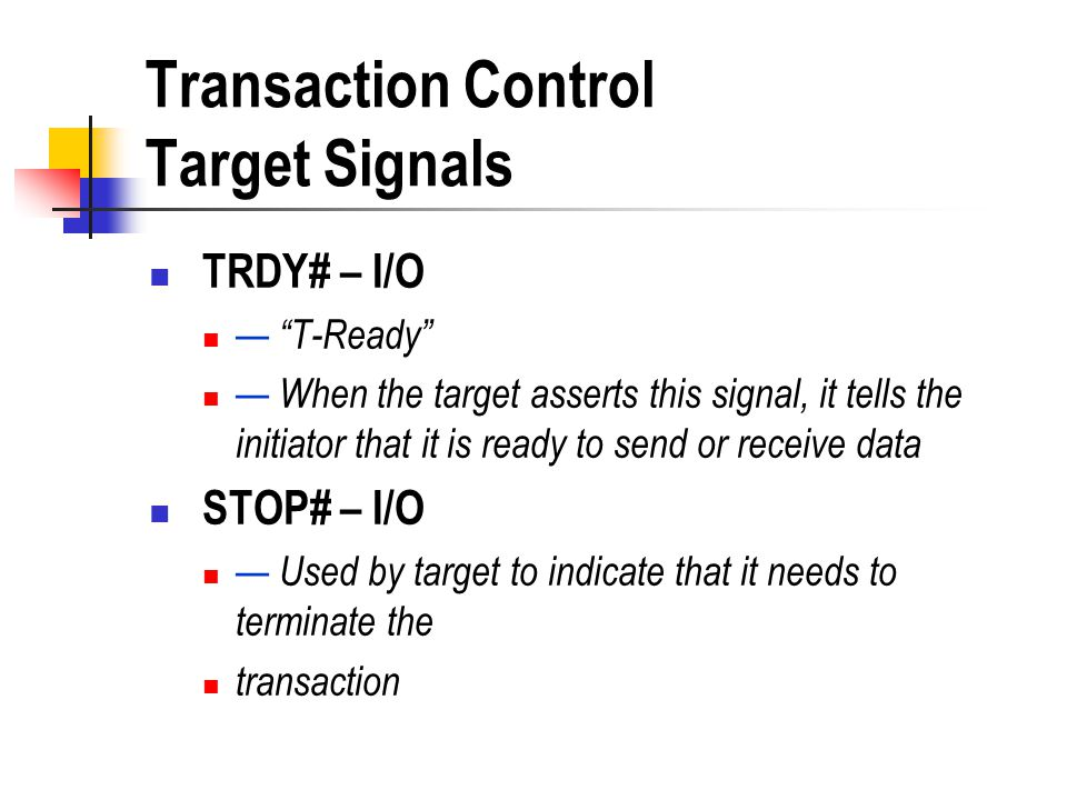 Transaction Control Target Signals TRDY# – I/O T-Ready When the target asserts this signal, it tells the initiator that it is ready to send or receive