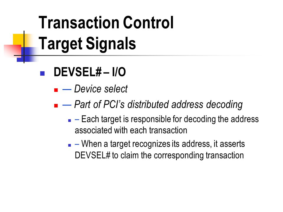 Transaction Control Target Signals DEVSEL# – I/O Device select Part of PCIs distributed address decoding – Each target is responsible for decoding the