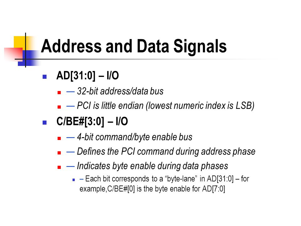 AD[31:0] – I/O 32-bit address/data bus PCI is little endian (lowest numeric index is LSB) C/BE#[3:0] – I/O 4-bit command/byte enable bus Defines the P