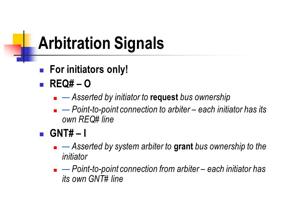 Arbitration Signals For initiators only! REQ# – O Asserted by initiator to request bus ownership Point-to-point connection to arbiter – each initiator