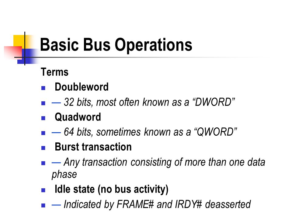 Basic Bus Operations Terms Doubleword 32 bits, most often known as a DWORD Quadword 64 bits, sometimes known as a QWORD Burst transaction Any transact