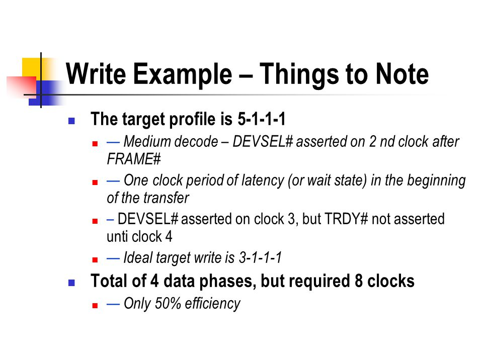 Write Example – Things to Note The target profile is 5-1-1-1 Medium decode – DEVSEL# asserted on 2 nd clock after FRAME# One clock period of latency (