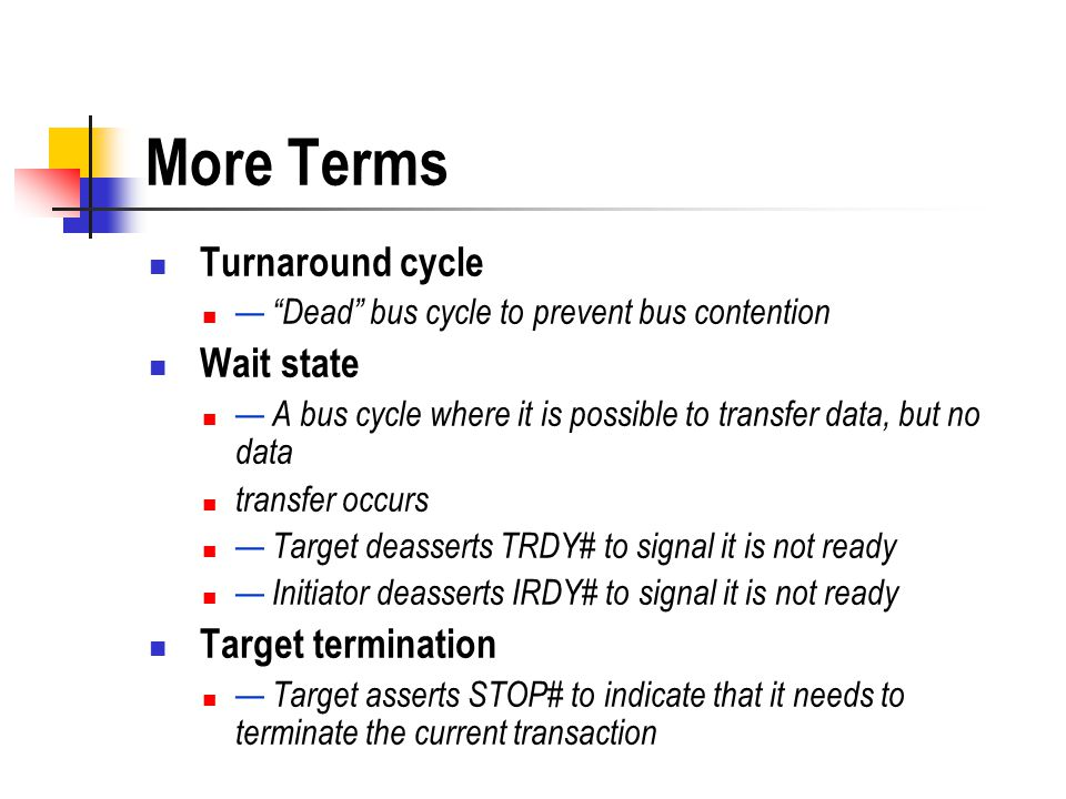 More Terms Turnaround cycle Dead bus cycle to prevent bus contention Wait state A bus cycle where it is possible to transfer data, but no data transfe