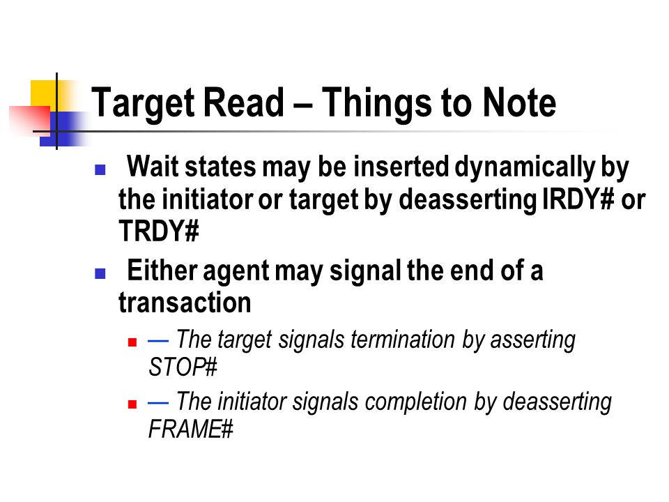 Target Read – Things to Note Wait states may be inserted dynamically by the initiator or target by deasserting IRDY# or TRDY# Either agent may signal