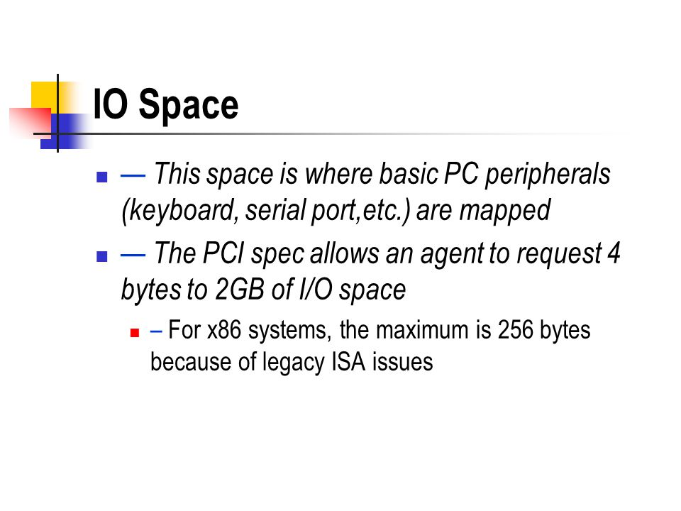 IO Space This space is where basic PC peripherals (keyboard, serial port,etc.) are mapped The PCI spec allows an agent to request 4 bytes to 2GB of I/